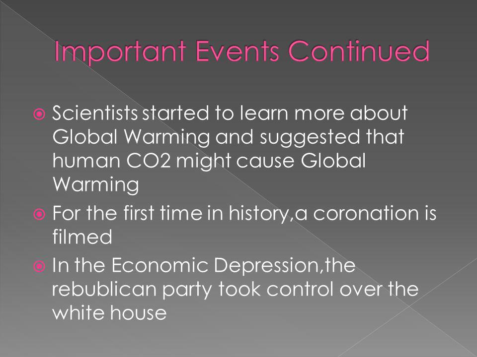 Scientists started to learn more about Global Warming and suggested that human CO2 might cause Global Warming For the first time in history,a coronation is filmed In the Economic Depression,the rebublican party took control over the white house