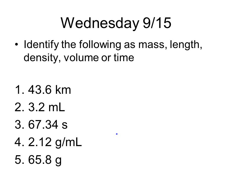 Wednesday 9/15 Identify the following as mass, length, density, volume or time 1.43.6 km 2.3.2 mL 3.67.34 s 4.2.12 g/mL 5.65.8 g