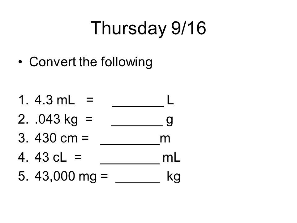 Thursday 9/16 Convert the following 1.4.3 mL = _______ L 2..043 kg = _______ g 3.430 cm = ________m 4.43 cL = ________ mL 5.43,000 mg = ______ kg