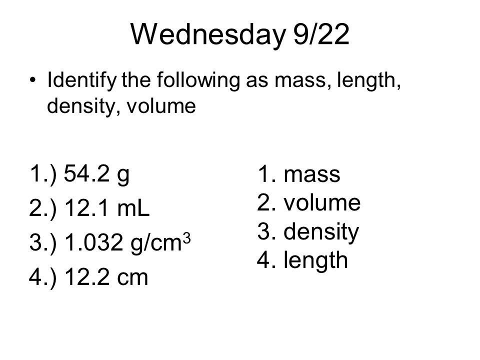 Wednesday 9/22 Identify the following as mass, length, density, volume 1.) 54.2 g 2.) 12.1 mL 3.) 1.032 g/cm 3 4.) 12.2 cm 1. mass 2. volume 3. densit