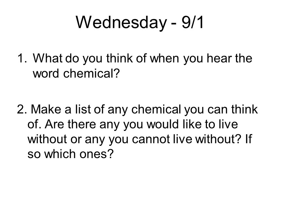 Wednesday - 9/1 1.What do you think of when you hear the word chemical? 2. Make a list of any chemical you can think of. Are there any you would like