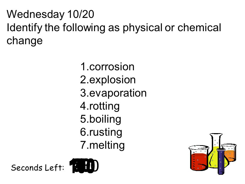 180 170 160 150 140130120 110100 90 80 7060504030 20 1098765432 1 0 Seconds Left: Wednesday 10/20 Identify the following as physical or chemical chang