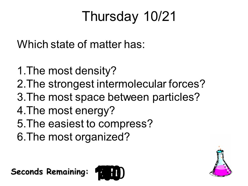180 170 160 150 140130120 110100 90 80 7060504030 20 1098765432 1 0 Seconds Remaining: Thursday 10/21 Which state of matter has: 1.The most density? 2