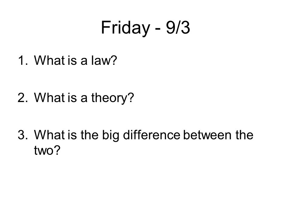 Friday - 9/3 1.What is a law? 2.What is a theory? 3.What is the big difference between the two?