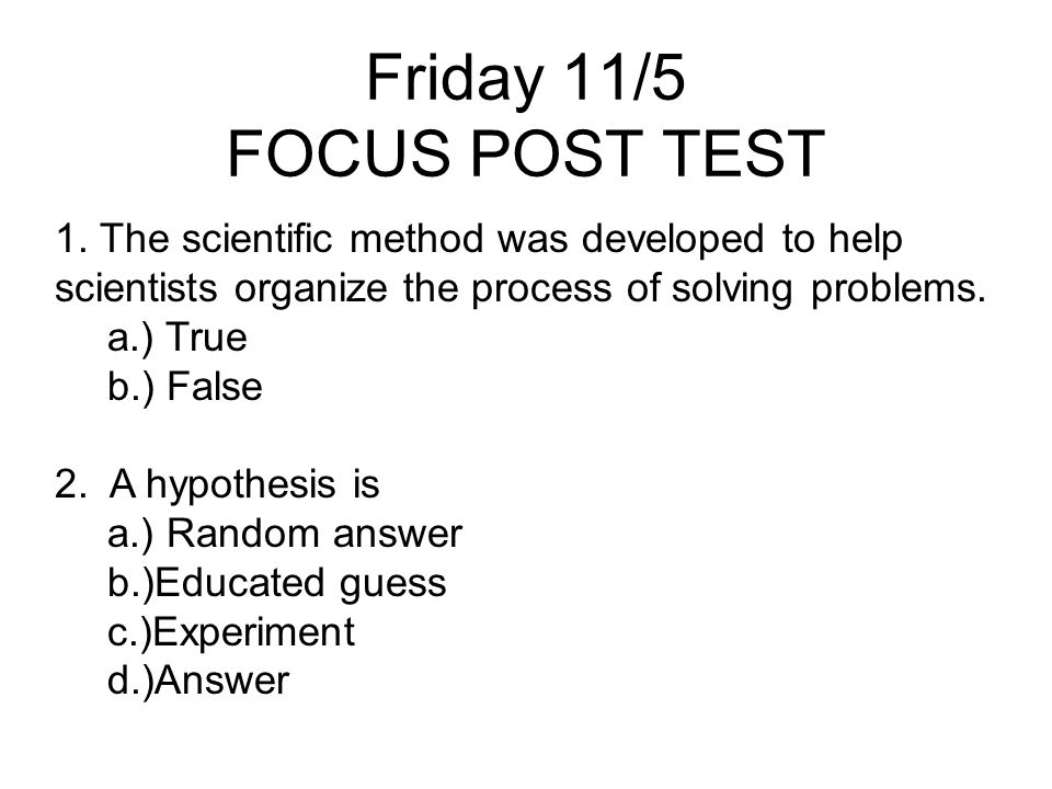 Friday 11/5 FOCUS POST TEST 1. The scientific method was developed to help scientists organize the process of solving problems. a.) True b.) False 2.
