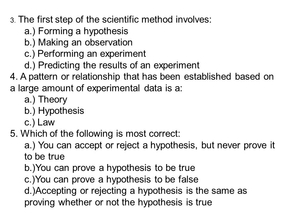 3. The first step of the scientific method involves: a.) Forming a hypothesis b.) Making an observation c.) Performing an experiment d.) Predicting th