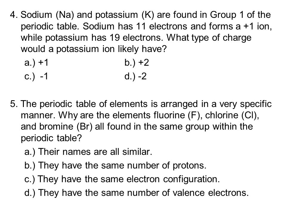 4. Sodium (Na) and potassium (K) are found in Group 1 of the periodic table. Sodium has 11 electrons and forms a +1 ion, while potassium has 19 electr