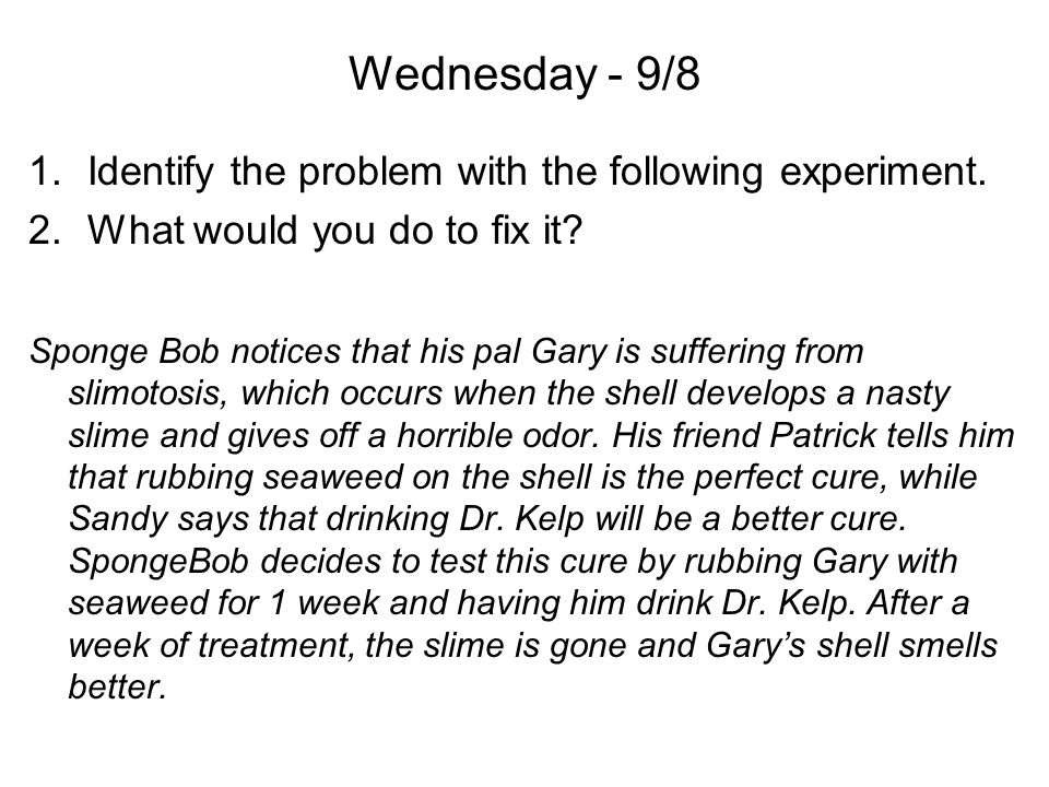 Wednesday - 9/8 1.Identify the problem with the following experiment. 2.What would you do to fix it? Sponge Bob notices that his pal Gary is suffering