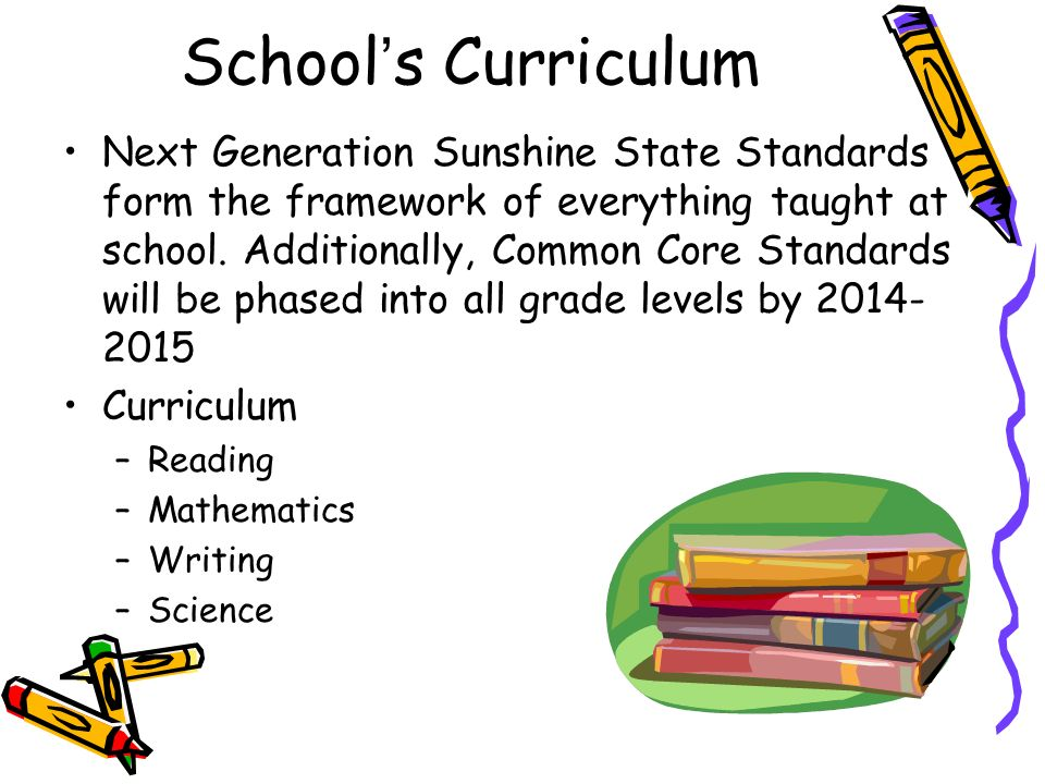 Schools Curriculum Next Generation Sunshine State Standards form the framework of everything taught at school. Additionally, Common Core Standards wil