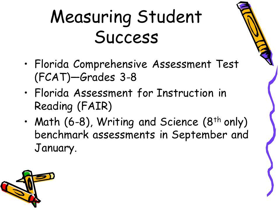Measuring Student Success Florida Comprehensive Assessment Test (FCAT)Grades 3-8 Florida Assessment for Instruction in Reading (FAIR) Math (6-8), Writ