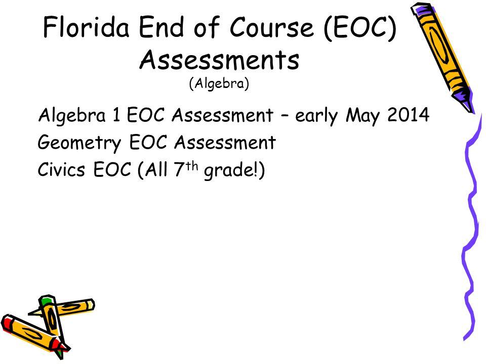 Florida End of Course (EOC) Assessments (Algebra) Algebra 1 EOC Assessment – early May 2014 Geometry EOC Assessment Civics EOC (All 7 th grade!)