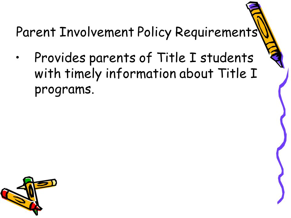 Provides parents of Title I students with timely information about Title I programs. Parent Involvement Policy Requirements