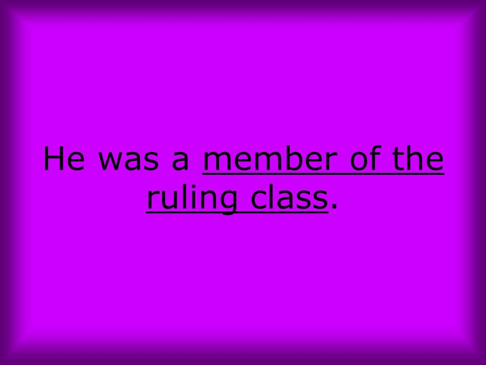 He was a member of the ruling class.