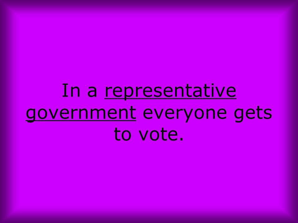 In a representative government everyone gets to vote.