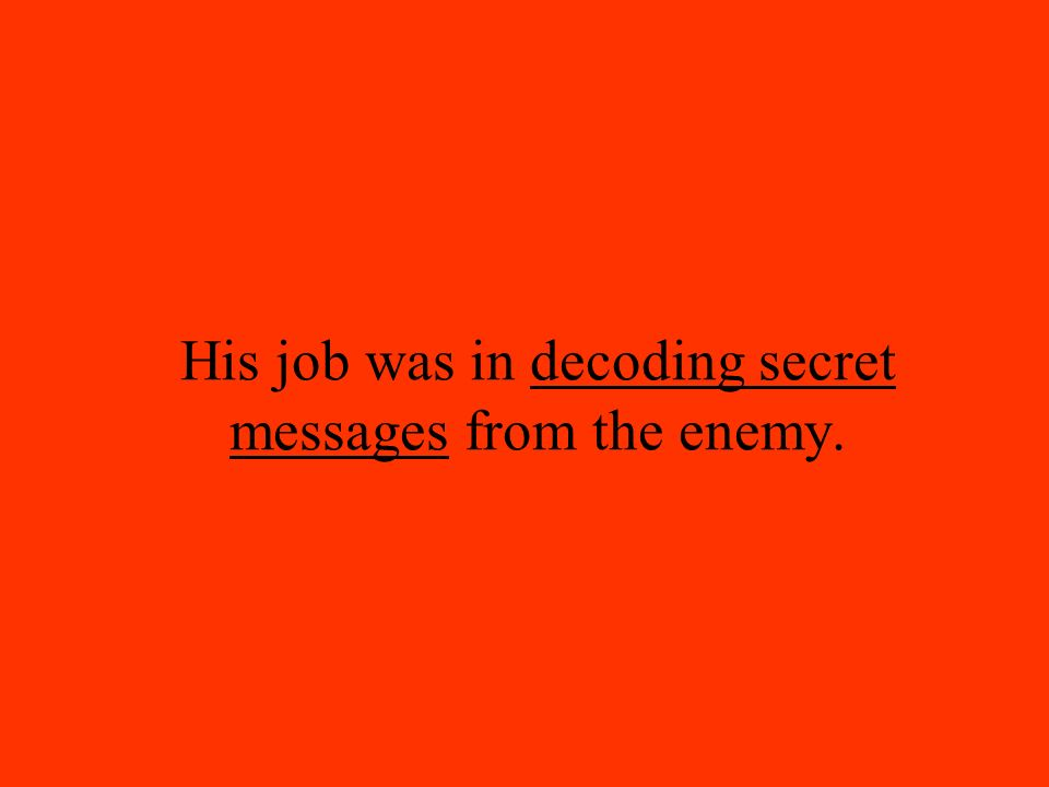 His job was in decoding secret messages from the enemy.