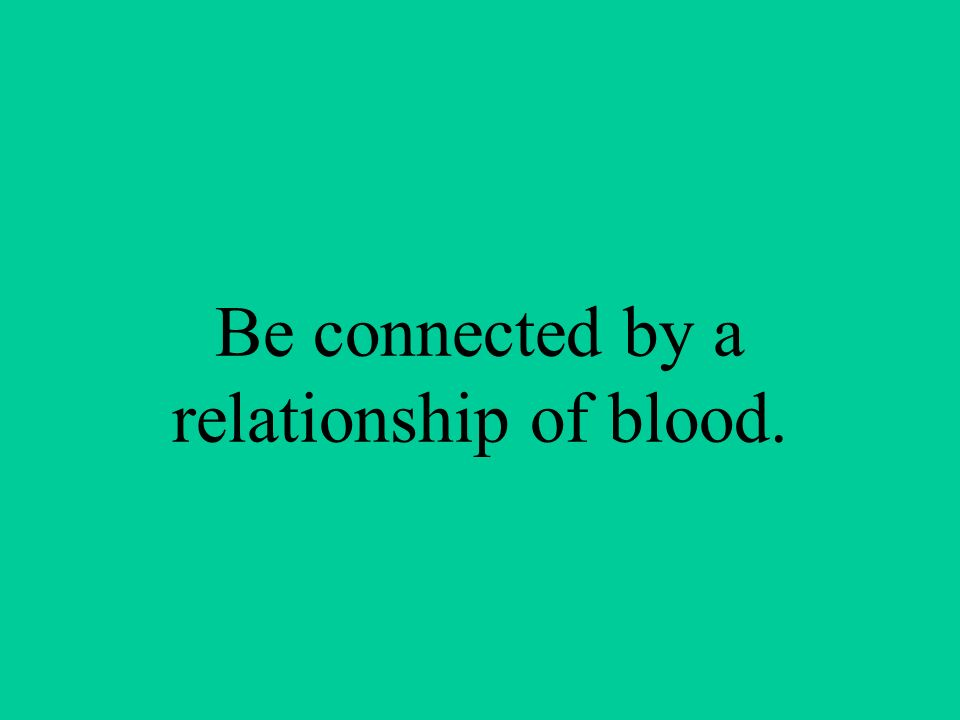 Be connected by a relationship of blood.
