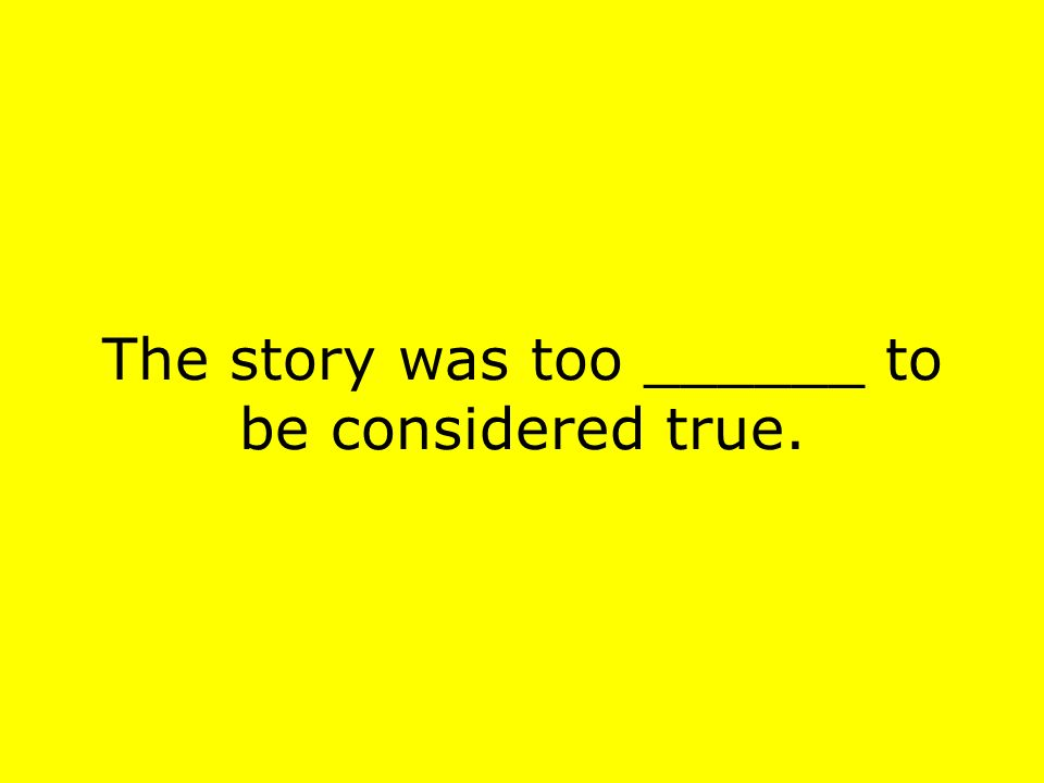 The story was too ______ to be considered true.