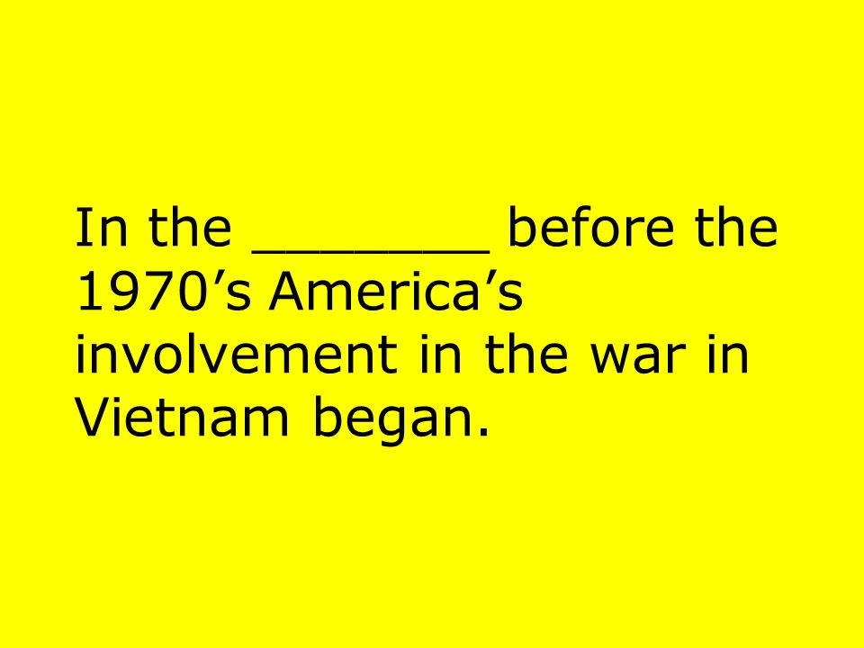 In the _______ before the 1970s Americas involvement in the war in Vietnam began.