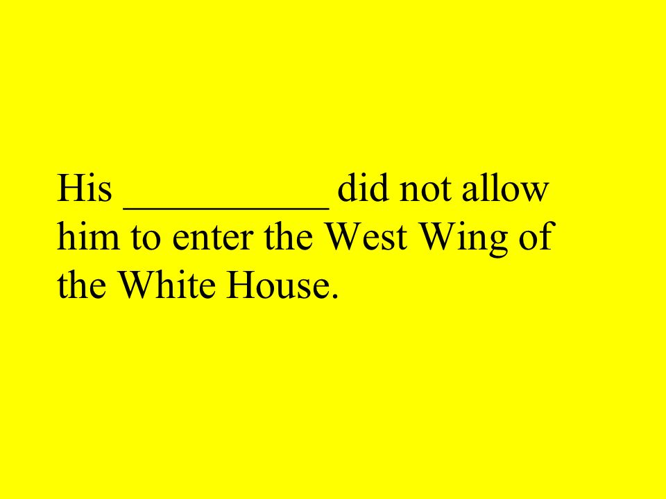 His __________ did not allow him to enter the West Wing of the White House.