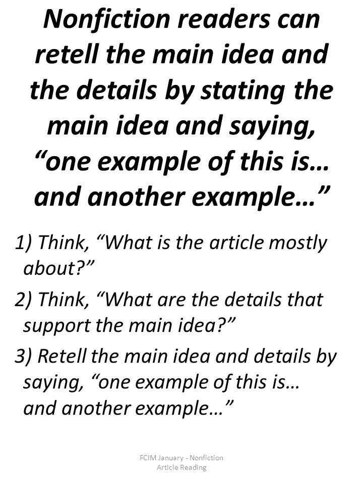 Nonfiction readers can retell the main idea and the details by stating the main idea and saying, one example of this is… and another example… 1) Think