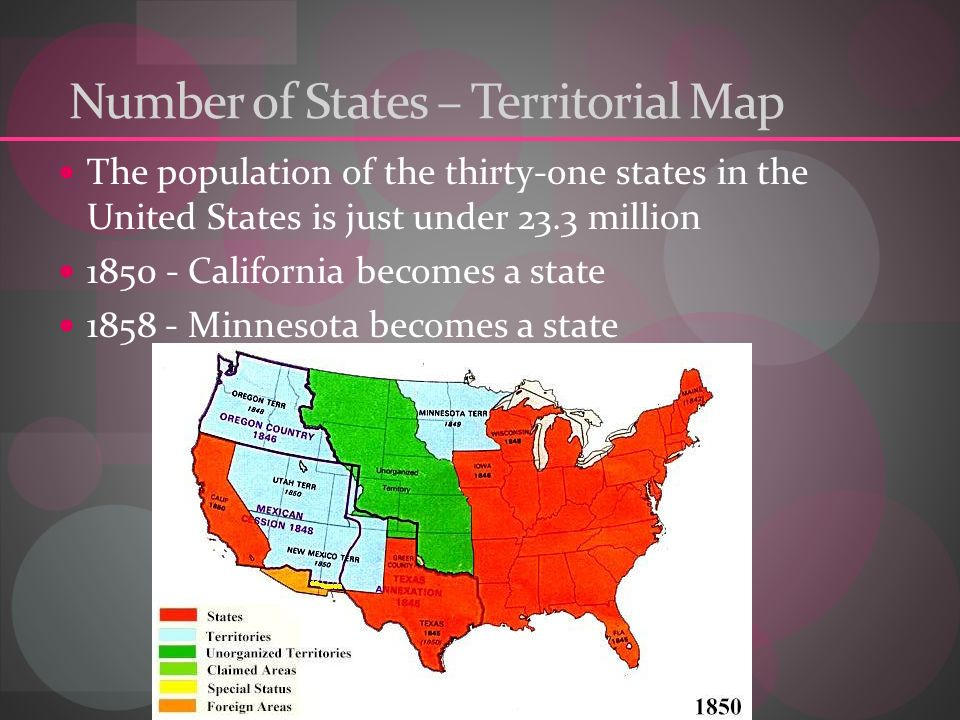 Number of States – Territorial Map The population of the thirty-one states in the United States is just under 23.3 million 1850 - California becomes a state 1858 - Minnesota becomes a state