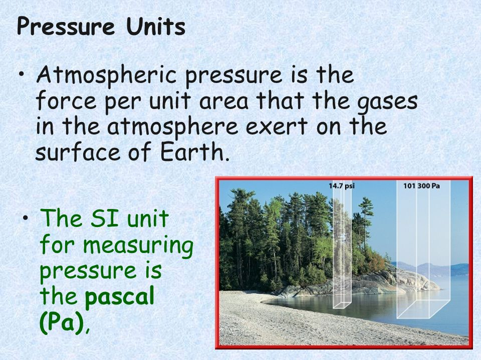 Pressure Units Atmospheric pressure is the force per unit area that the gases in the atmosphere exert on the surface of Earth. The SI unit for measuri