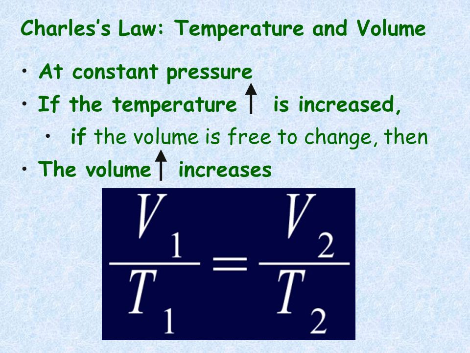 Charless Law: Temperature and Volume At constant pressure If the temperature is increased, if the volume is free to change, then The volume increases