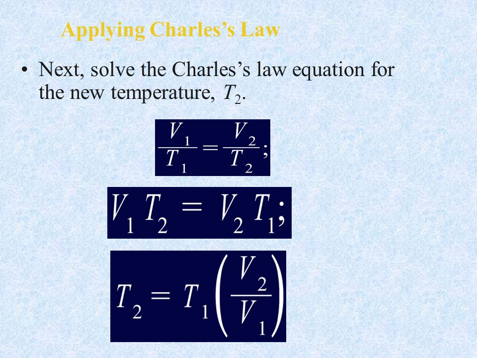 Applying Charless Law Next, solve the Charless law equation for the new temperature, T 2.