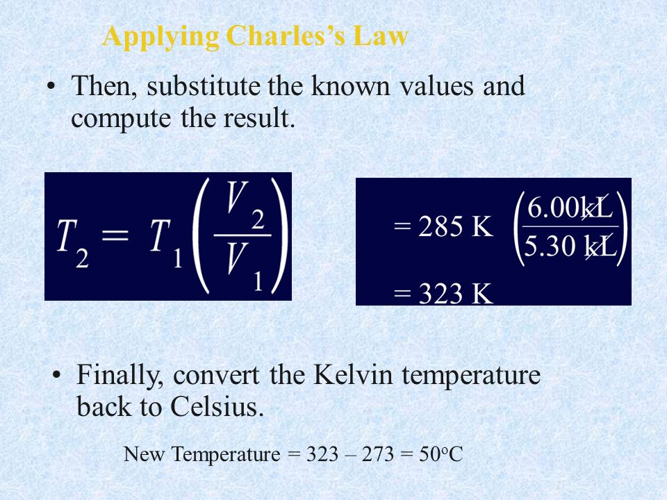 Applying Charless Law Then, substitute the known values and compute the result. Finally, convert the Kelvin temperature back to Celsius. New Temperatu