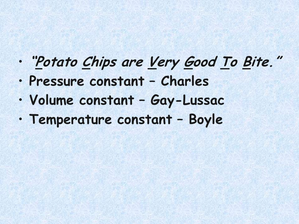 Potato Chips are Very Good To Bite. Pressure constant – Charles Volume constant – Gay-Lussac Temperature constant – Boyle