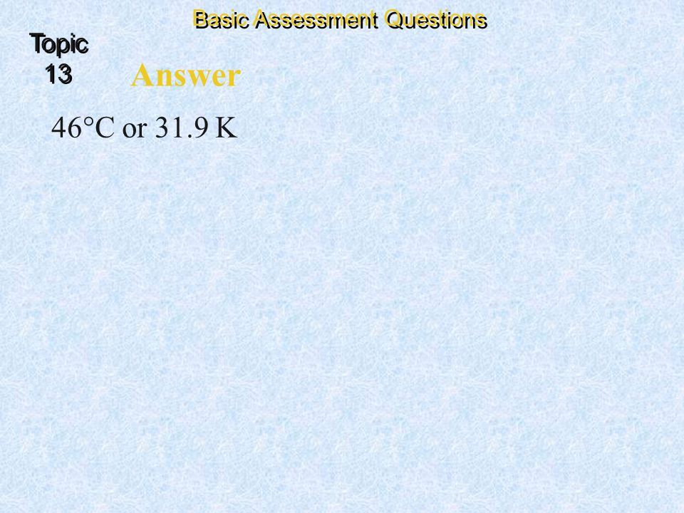 Answer 46°C or 31.9 K Basic Assessment Questions Topic 13 Topic 13