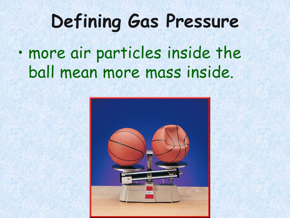Defining Gas Pressure more air particles inside the ball mean more mass inside.