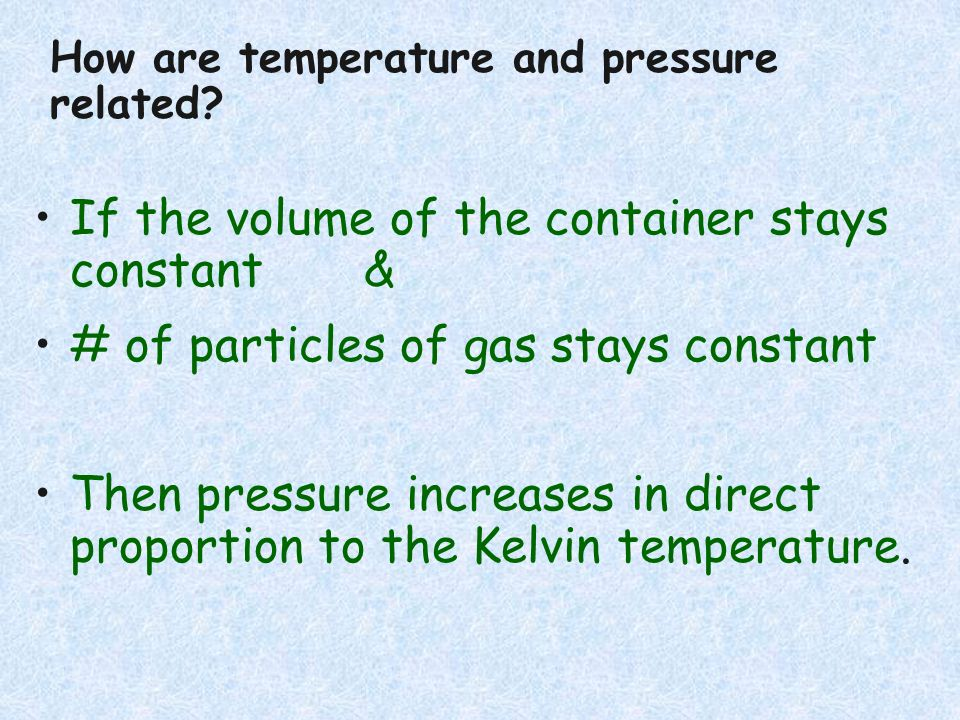 If the volume of the container stays constant & # of particles of gas stays constant Then pressure increases in direct proportion to the Kelvin temper