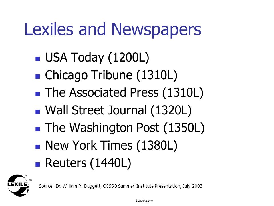 Lexile.com USA Today (1200L) Chicago Tribune (1310L) The Associated Press (1310L) Wall Street Journal (1320L) The Washington Post (1350L) New York Times (1380L) Reuters (1440L) Lexiles and Newspapers Source: Dr.