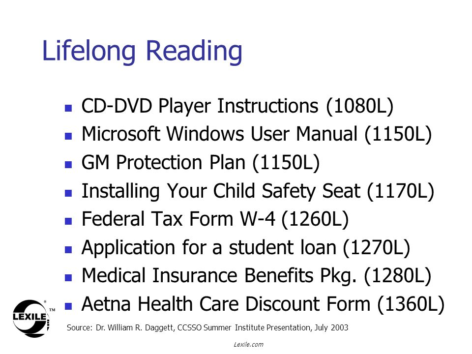 Lexile.com Lifelong Reading CD-DVD Player Instructions (1080L) Microsoft Windows User Manual (1150L) GM Protection Plan (1150L) Installing Your Child Safety Seat (1170L) Federal Tax Form W-4 (1260L) Application for a student loan (1270L) Medical Insurance Benefits Pkg.