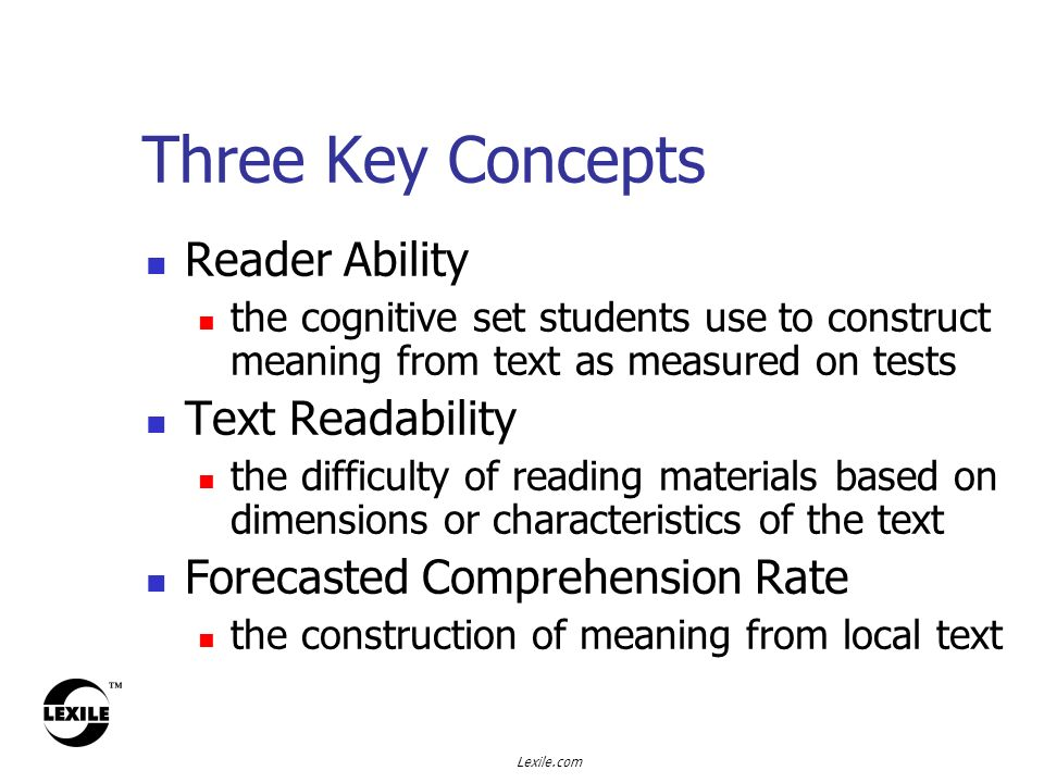 Lexile.com Three Key Concepts Reader Ability the cognitive set students use to construct meaning from text as measured on tests Text Readability the difficulty of reading materials based on dimensions or characteristics of the text Forecasted Comprehension Rate the construction of meaning from local text