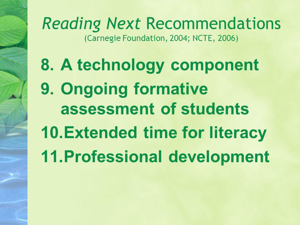 Reading Next Recommendations (Carnegie Foundation, 2004; NCTE, 2006) 8.A technology component 9.Ongoing formative assessment of students 10.Extended t