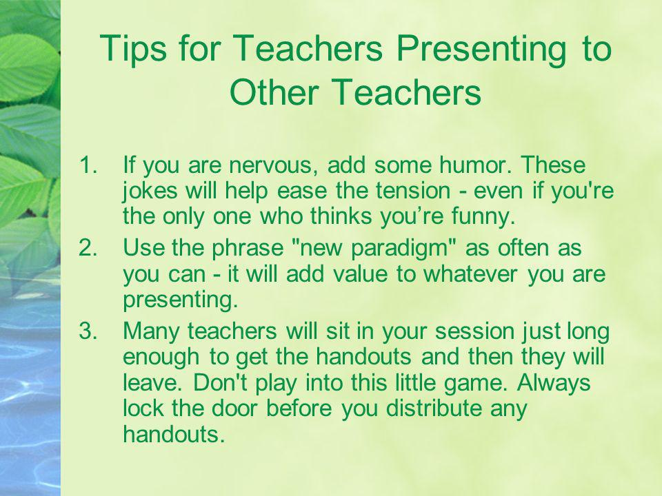 Tips for Teachers Presenting to Other Teachers 1.If you are nervous, add some humor. These jokes will help ease the tension - even if you're the only