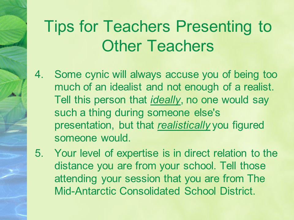 Tips for Teachers Presenting to Other Teachers 4.Some cynic will always accuse you of being too much of an idealist and not enough of a realist. Tell