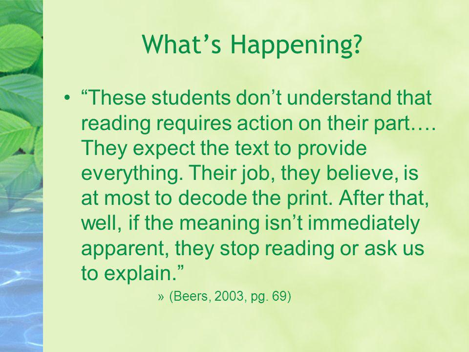 Whats Happening? These students dont understand that reading requires action on their part…. They expect the text to provide everything. Their job, th