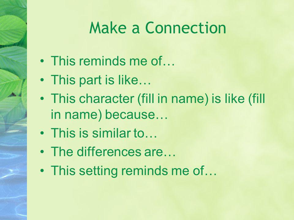 Make a Connection This reminds me of… This part is like… This character (fill in name) is like (fill in name) because… This is similar to… The differe