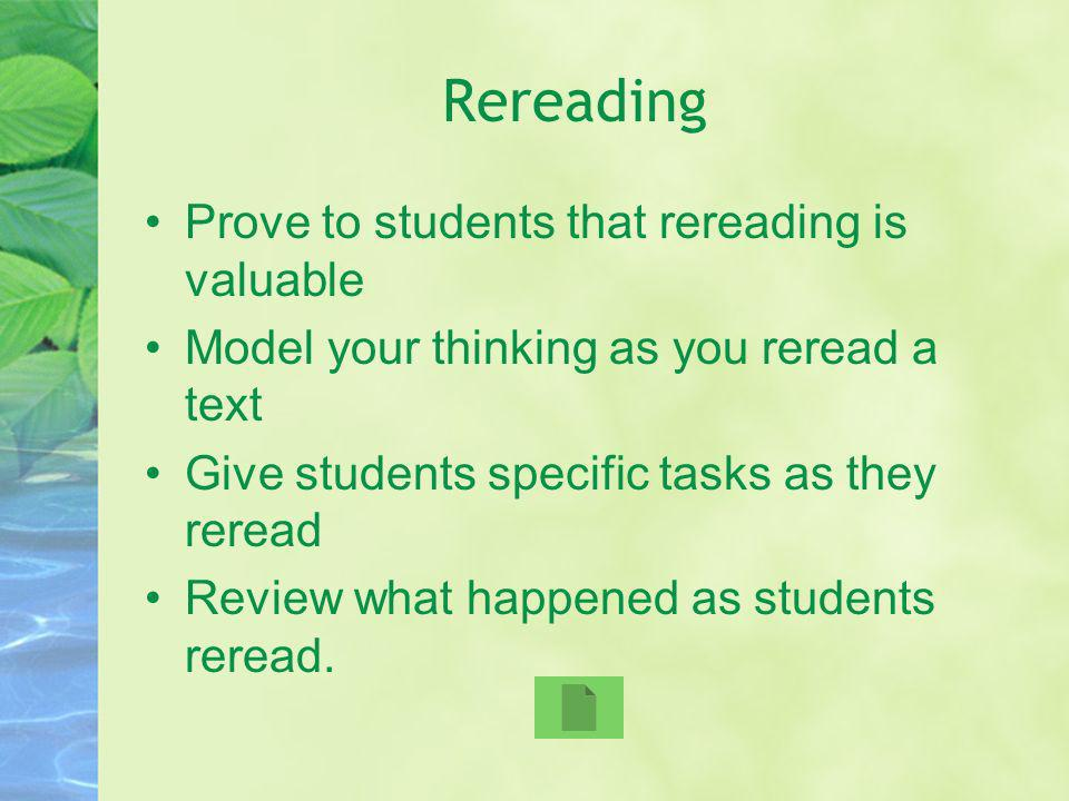 Rereading Prove to students that rereading is valuable Model your thinking as you reread a text Give students specific tasks as they reread Review wha