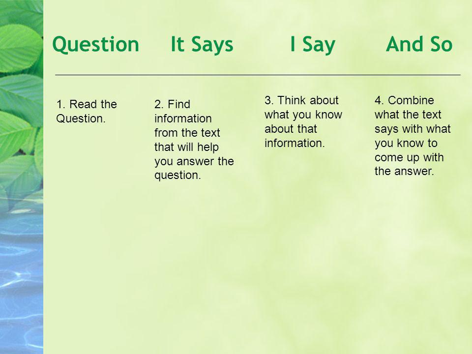 Question It Says I Say And So 1. Read the Question. 2. Find information from the text that will help you answer the question. 3. Think about what you