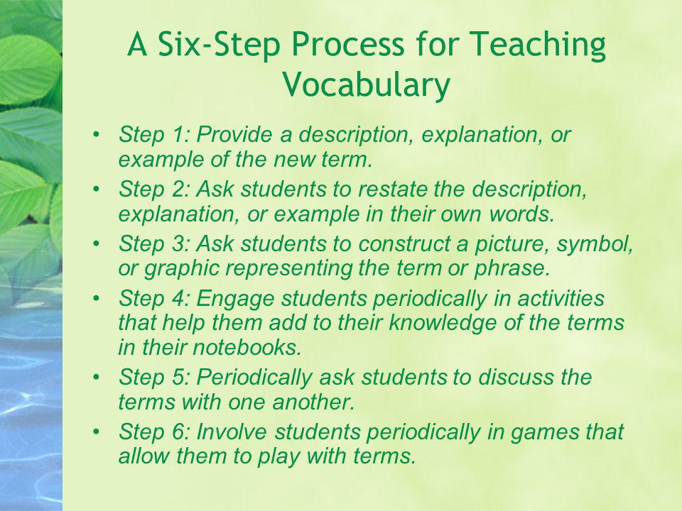 A Six-Step Process for Teaching Vocabulary Step 1: Provide a description, explanation, or example of the new term. Step 2: Ask students to restate the