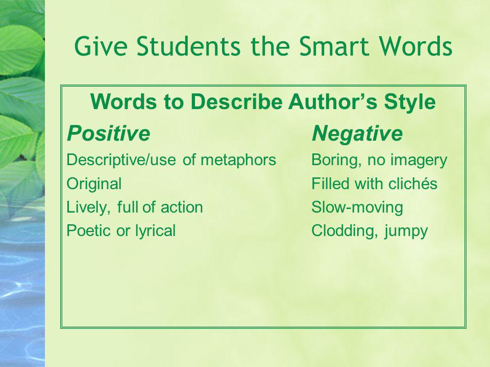 Give Students the Smart Words Words to Describe Authors Style PositiveNegative Descriptive/use of metaphorsBoring, no imagery OriginalFilled with clic