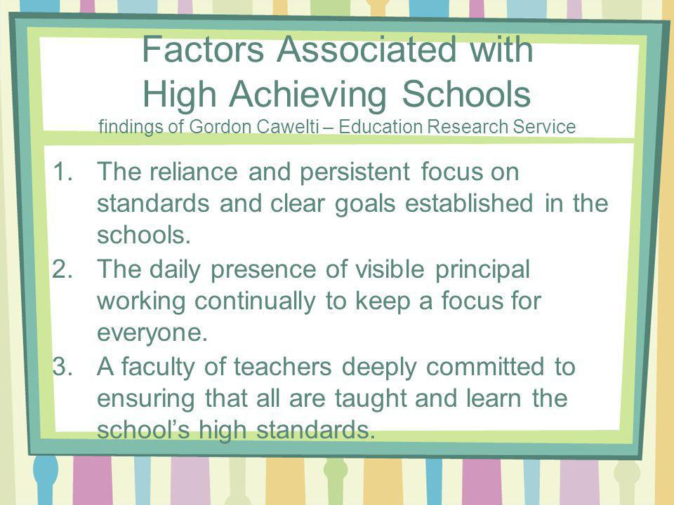 Factors Associated with High Achieving Schools findings of Gordon Cawelti – Education Research Service 1.The reliance and persistent focus on standards and clear goals established in the schools.