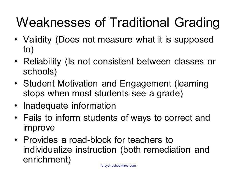 forsyth.schoolwires.com Weaknesses of Traditional Grading Validity (Does not measure what it is supposed to) Reliability (Is not consistent between cl