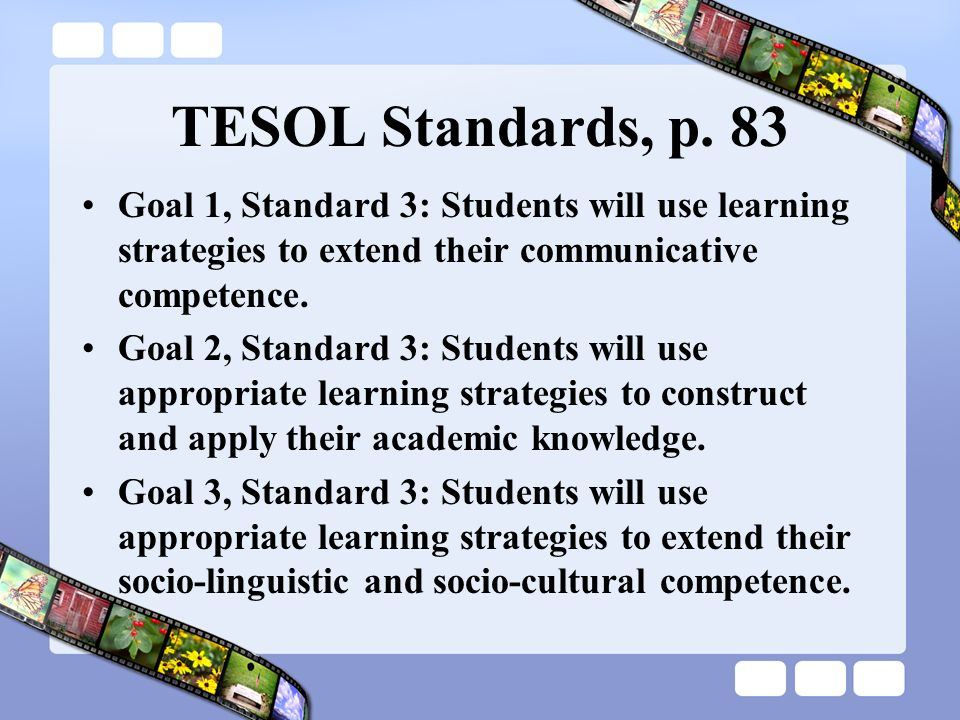 TESOL Standards, p. 83 Goal 1, Standard 3: Students will use learning strategies to extend their communicative competence. Goal 2, Standard 3: Student