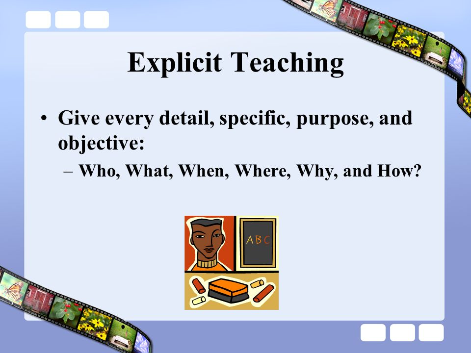 Explicit Teaching Give every detail, specific, purpose, and objective: –Who, What, When, Where, Why, and How?
