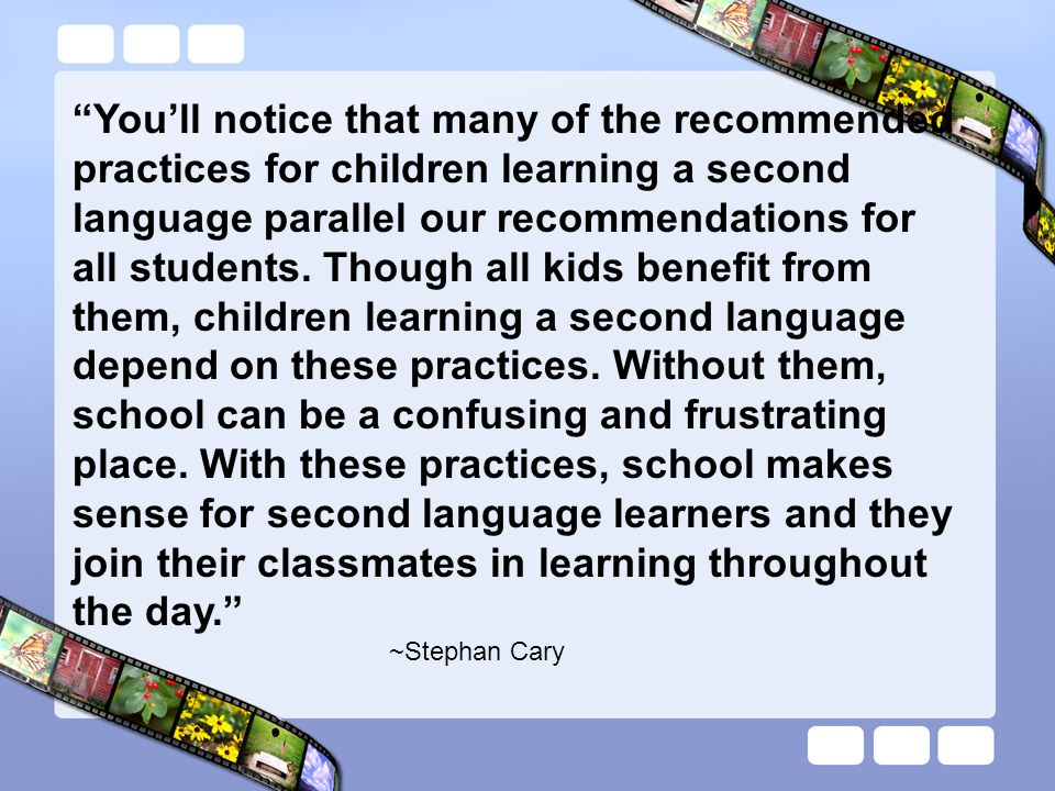 Youll notice that many of the recommended practices for children learning a second language parallel our recommendations for all students. Though all